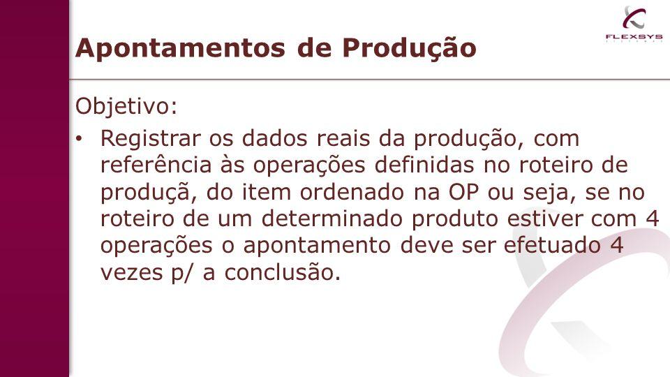 Apontamentos de Produção Objetivo: Registrar os dados reais da produção, com referência às operações definidas no roteiro de produçã, do item ordenado