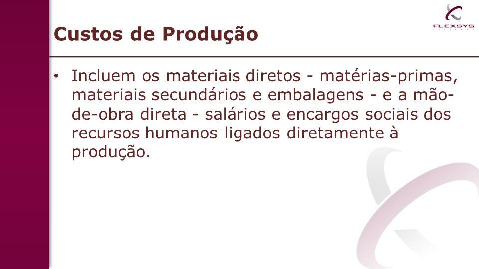 Custos de Produção Incluem os materiais diretos - matérias-primas, materiais secundários e embalagens - e a mão- de-obra direta - salários e encargos