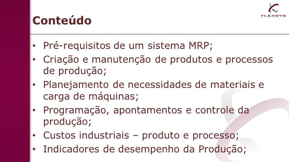 Conteúdo Pré-requisitos de um sistema MRP; Criação e manutenção de produtos e processos de produção; Planejamento de necessidades de materiais e carga de máquinas; Programação, apontamentos e controle da produção; Custos industriais – produto e processo; Indicadores de desempenho da Produção;