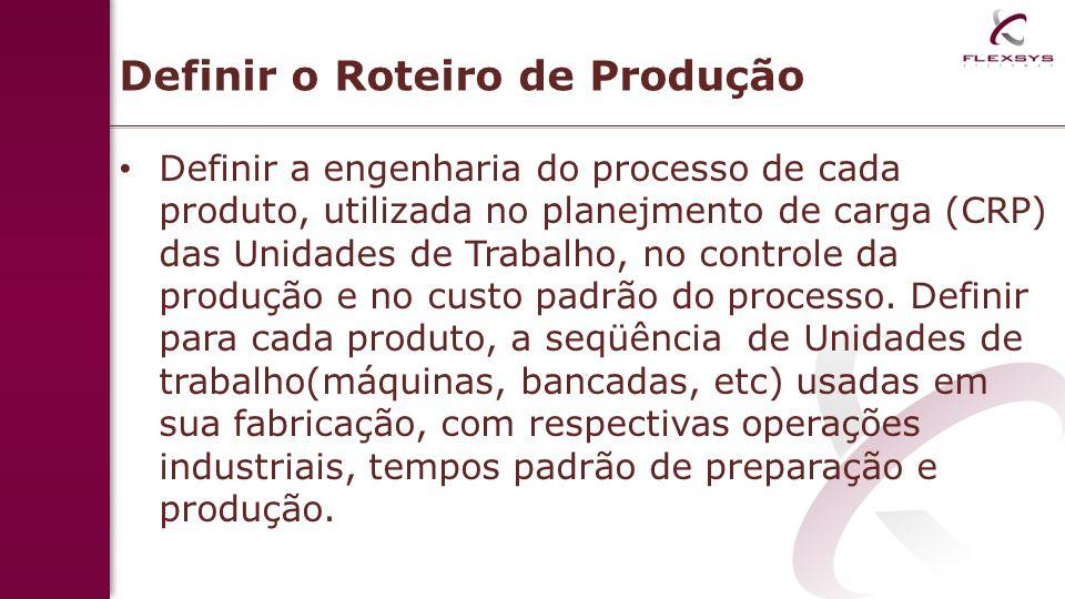 Definir o Roteiro de Produção Definir a engenharia do processo de cada produto, utilizada no planejmento de carga (CRP) das Unidades de Trabalho, no controle da produção e no custo padrão do processo.