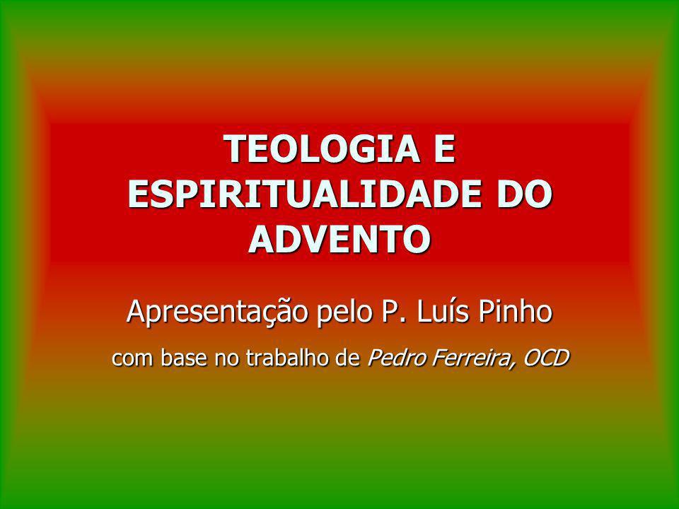 TEOLOGIA E ESPIRITUALIDADE DO ADVENTO Apresentação pelo P. Luís Pinho com base no trabalho de Pedro Ferreira, OCD