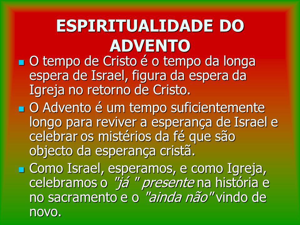 ESPIRITUALIDADE DO ADVENTO O tempo de Cristo é o tempo da longa espera de Israel, figura da espera da Igreja no retorno de Cristo. O tempo de Cristo é