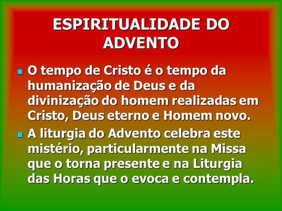 ESPIRITUALIDADE DO ADVENTO O tempo de Cristo é o tempo da humanização de Deus e da divinização do homem realizadas em Cristo, Deus eterno e Homem novo