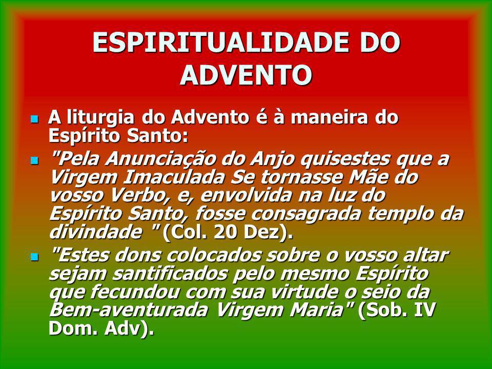 ESPIRITUALIDADE DO ADVENTO A liturgia do Advento é à maneira do Espírito Santo: A liturgia do Advento é à maneira do Espírito Santo: