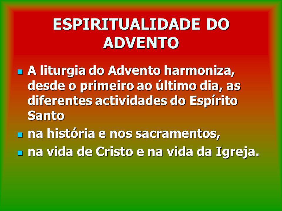 ESPIRITUALIDADE DO ADVENTO A liturgia do Advento harmoniza, desde o primeiro ao último dia, as diferentes actividades do Espírito Santo A liturgia do