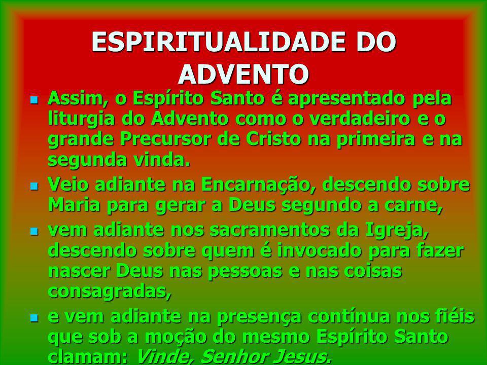 ESPIRITUALIDADE DO ADVENTO Assim, o Espírito Santo é apresentado pela liturgia do Advento como o verdadeiro e o grande Precursor de Cristo na primeira