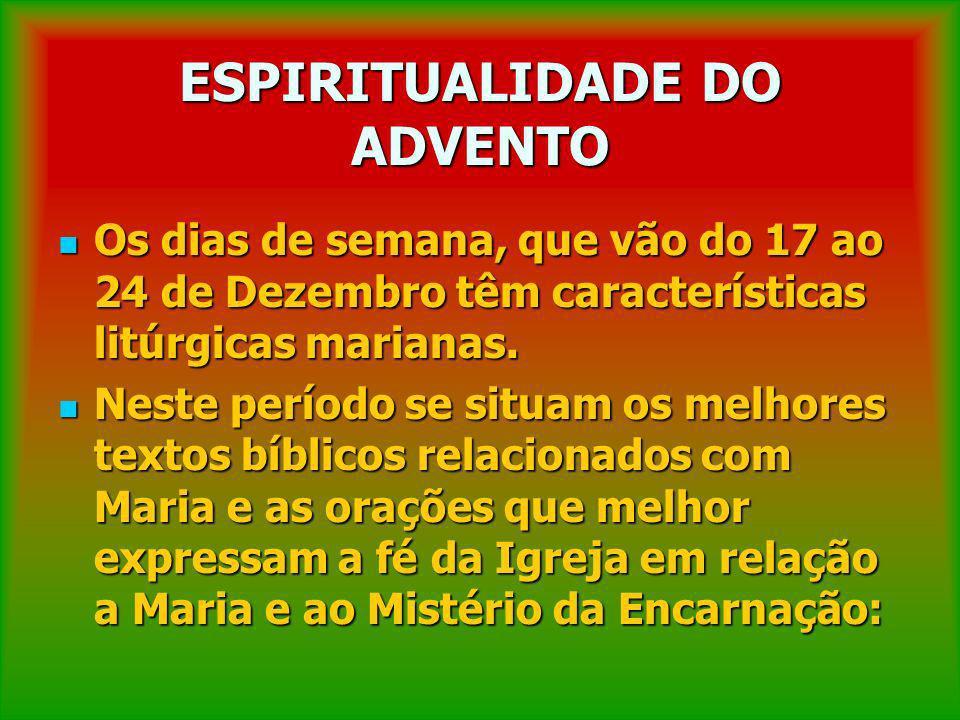 ESPIRITUALIDADE DO ADVENTO Os dias de semana, que vão do 17 ao 24 de Dezembro têm características litúrgicas marianas. Os dias de semana, que vão do 1
