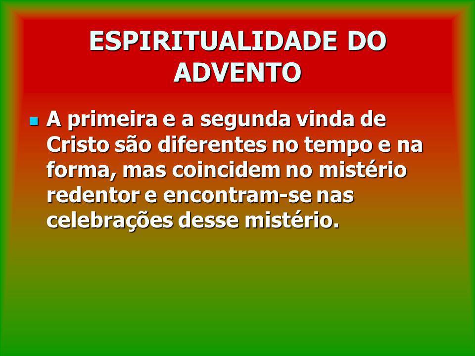 ESPIRITUALIDADE DO ADVENTO A primeira e a segunda vinda de Cristo são diferentes no tempo e na forma, mas coincidem no mistério redentor e encontram-s