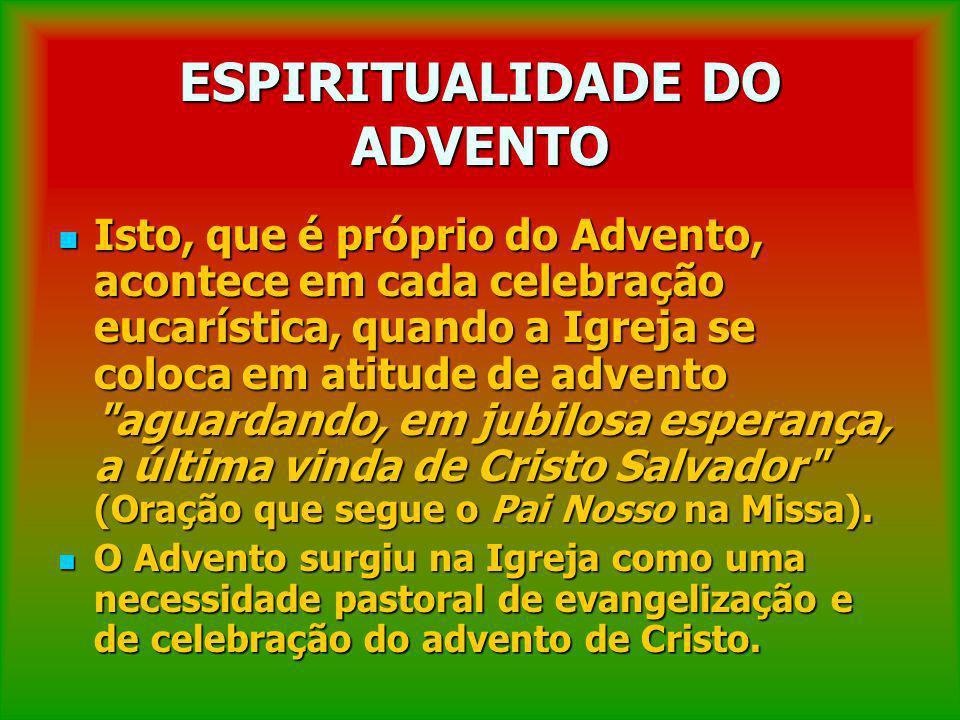 ESPIRITUALIDADE DO ADVENTO Isto, que é próprio do Advento, acontece em cada celebração eucarística, quando a Igreja se coloca em atitude de advento