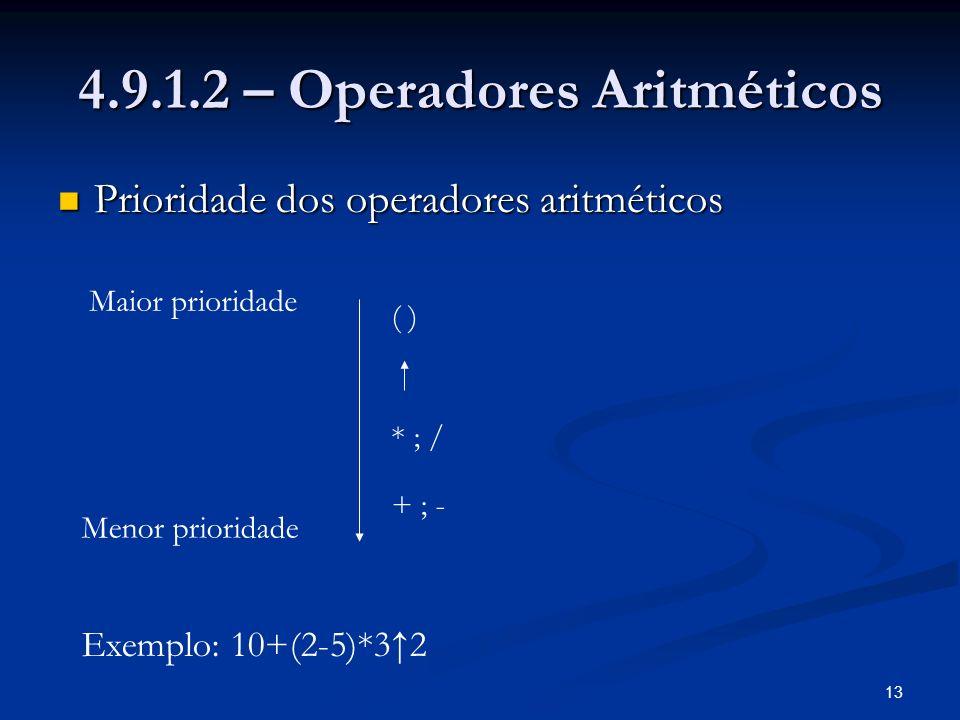 13 4.9.1.2 – Operadores Aritméticos Prioridade dos operadores aritméticos Prioridade dos operadores aritméticos Maior prioridade Menor prioridade ( ) * ; / + ; - Exemplo: 10+(2-5)*32