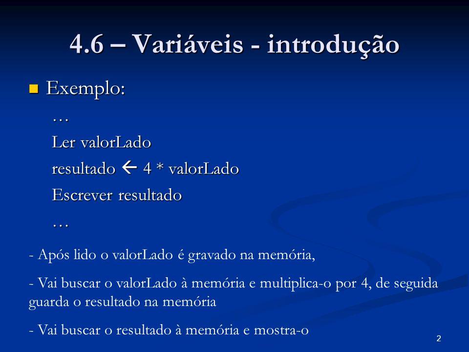 2 4.6 – Variáveis - introdução Exemplo: Exemplo:… Ler valorLado resultado 4 * valorLado Escrever resultado … - Após lido o valorLado é gravado na memória, - Vai buscar o valorLado à memória e multiplica-o por 4, de seguida guarda o resultado na memória - Vai buscar o resultado à memória e mostra-o