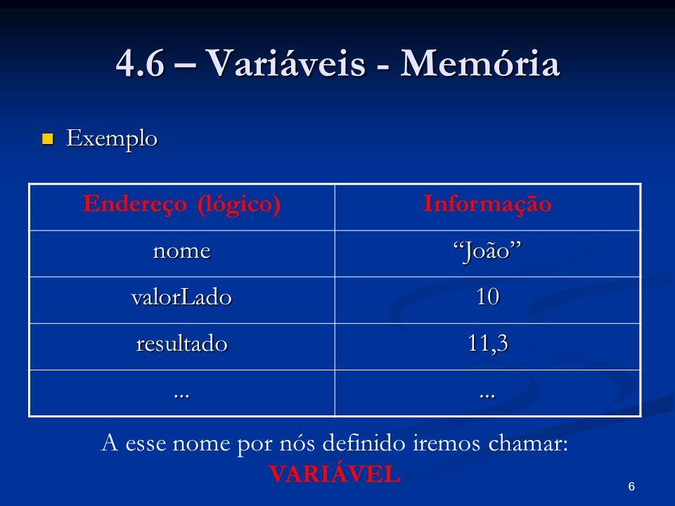 6 4.6 – Variáveis - Memória Exemplo Exemplo Endereço (lógico)Informação nomeJoão valorLado10 resultado11,3......