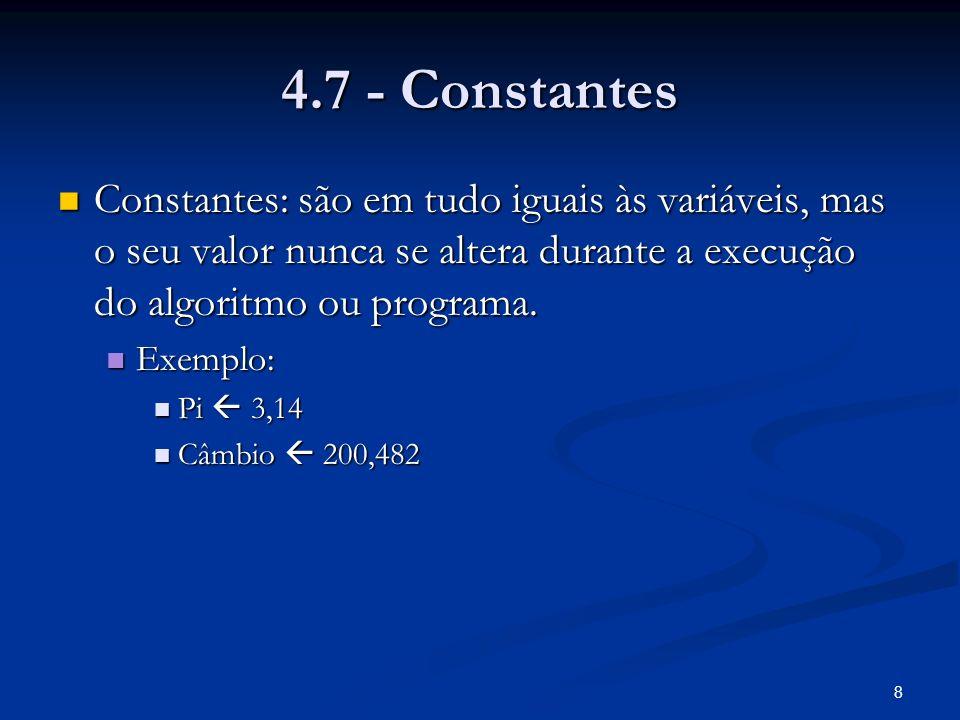8 4.7 - Constantes Constantes: são em tudo iguais às variáveis, mas o seu valor nunca se altera durante a execução do algoritmo ou programa.
