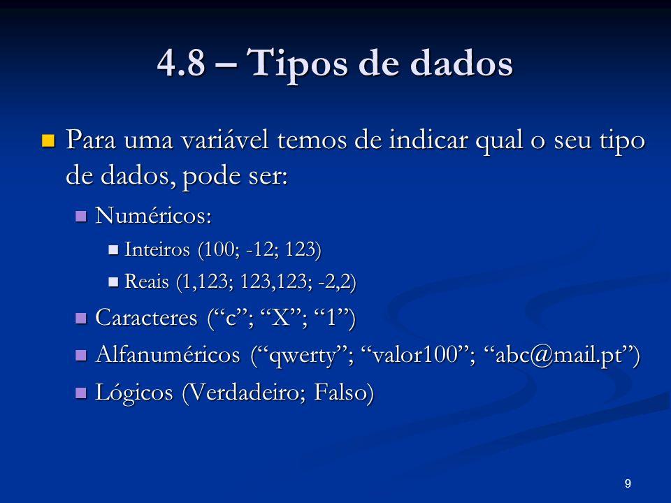 9 4.8 – Tipos de dados Para uma variável temos de indicar qual o seu tipo de dados, pode ser: Para uma variável temos de indicar qual o seu tipo de dados, pode ser: Numéricos: Numéricos: Inteiros (100; -12; 123) Inteiros (100; -12; 123) Reais (1,123; 123,123; -2,2) Reais (1,123; 123,123; -2,2) Caracteres (c; X; 1) Caracteres (c; X; 1) Alfanuméricos (qwerty; valor100; abc@mail.pt) Alfanuméricos (qwerty; valor100; abc@mail.pt) Lógicos (Verdadeiro; Falso) Lógicos (Verdadeiro; Falso)