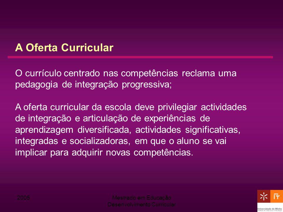 2005Mestrado em Educação Desenvolvimento Curricular A Oferta Curricular O currículo centrado nas competências reclama uma pedagogia de integração prog