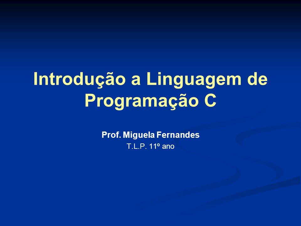Introdução a Linguagem de Programação C Prof. Miguela Fernandes T.L.P. 11º ano