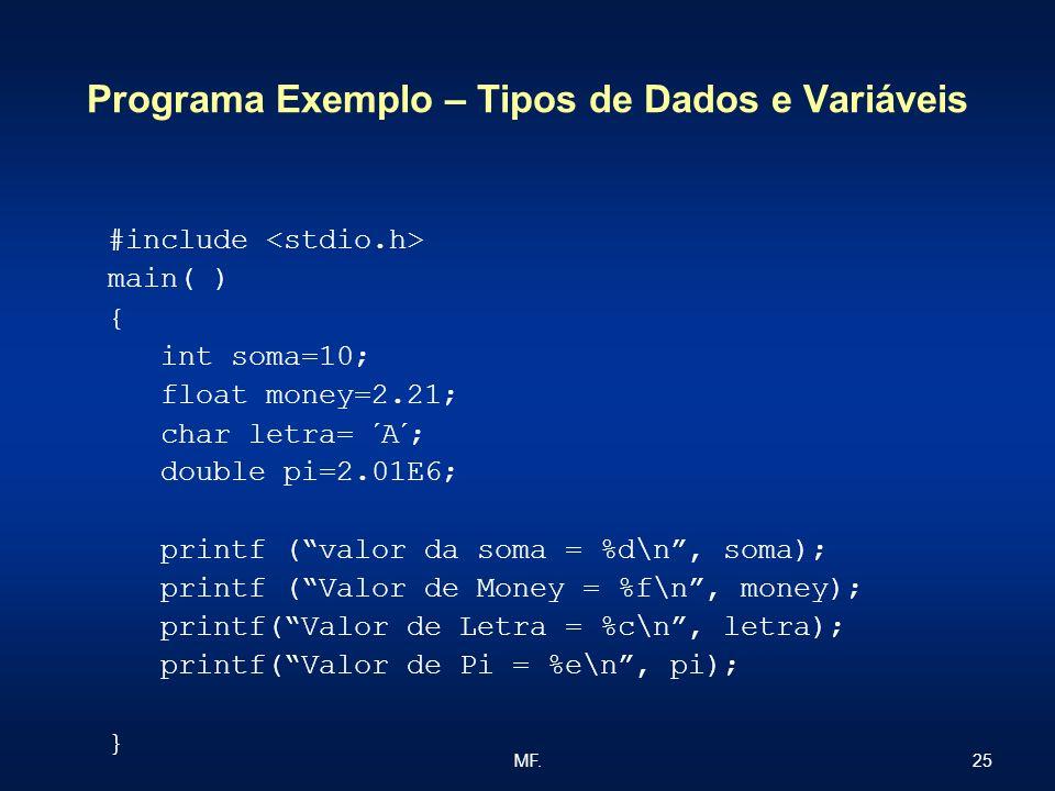 25MF. Programa Exemplo – Tipos de Dados e Variáveis #include main( ) { int soma=10; float money=2.21; char letra= ´A´; double pi=2.01E6; printf (valor