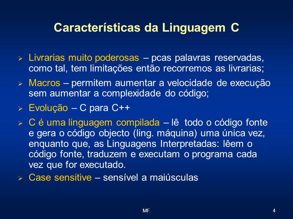 4MF. Características da Linguagem C Livrarias muito poderosas – pcas palavras reservadas, como tal, tem limitações então recorremos as livrarias; Macr