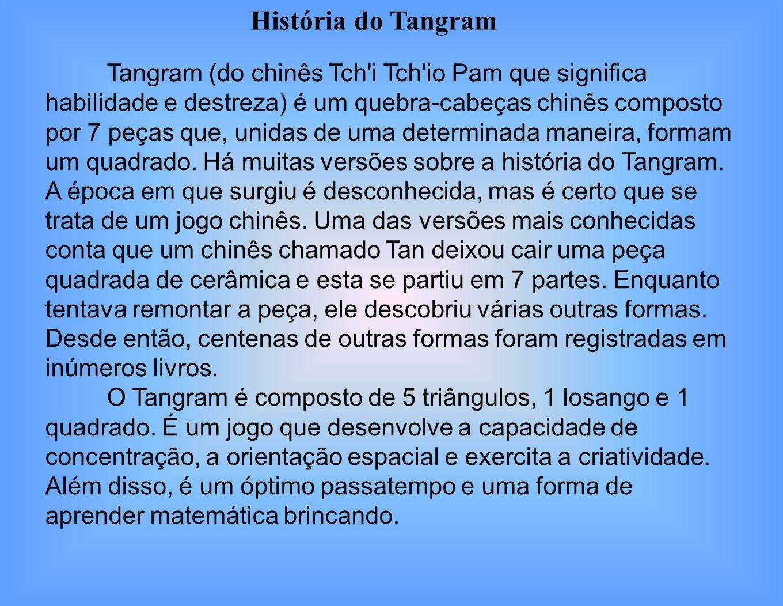 Tangram (do chinês Tch i Tch io Pam que significa habilidade e destreza) é um quebra-cabeças chinês composto por 7 peças que, unidas de uma determinada maneira, formam um quadrado.