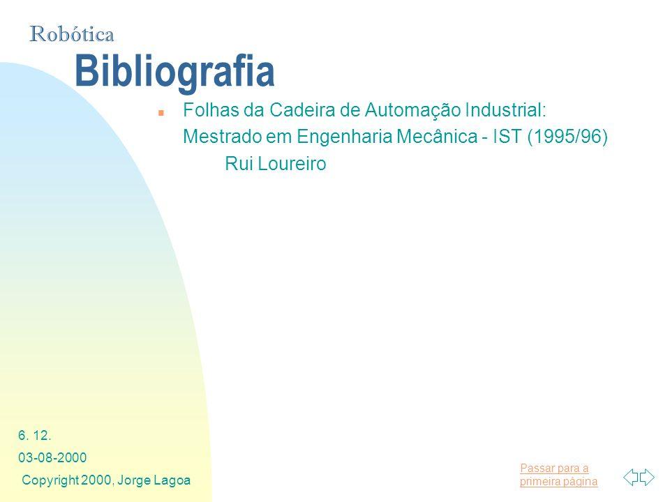Passar para a primeira página Robótica 03-08-2000 Copyright 2000, Jorge Lagoa 6. 12. Bibliografia n Folhas da Cadeira de Automação Industrial: Mestrad