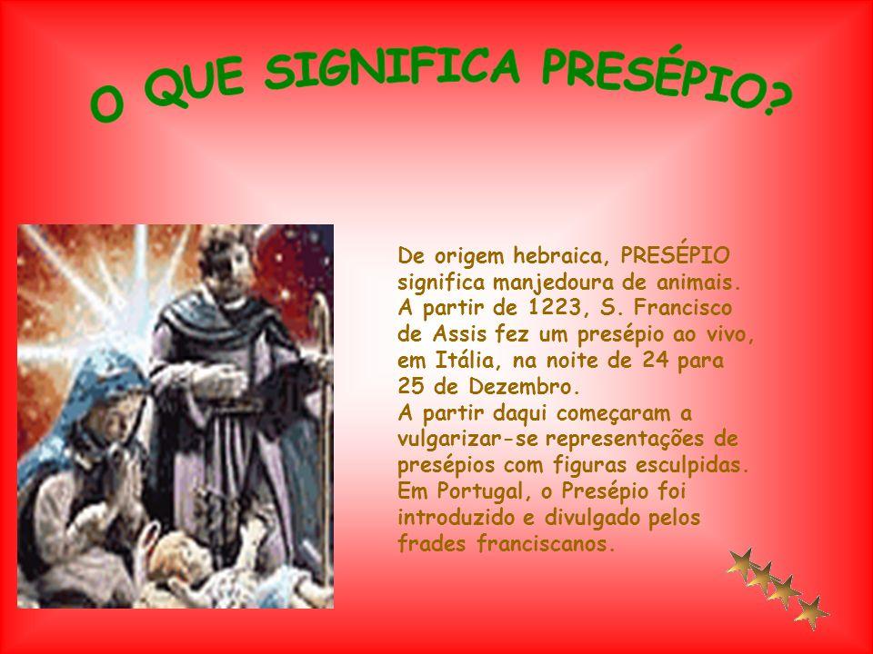 De origem hebraica, PRESÉPIO significa manjedoura de animais. A partir de 1223, S. Francisco de Assis fez um presépio ao vivo, em Itália, na noite de