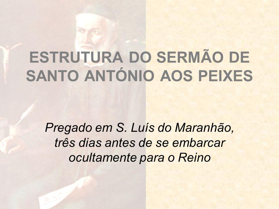 ESTRUTURA DO SERMÃO DE SANTO ANTÓNIO AOS PEIXES Pregado em S. Luís do Maranhão, três dias antes de se embarcar ocultamente para o Reino
