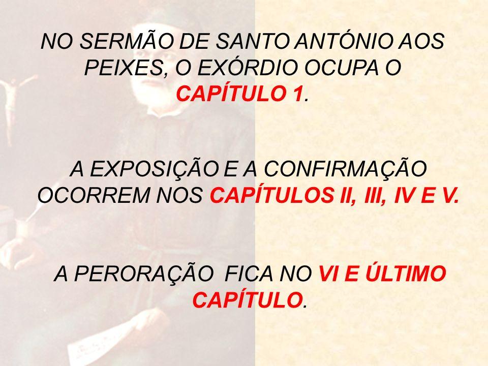 NO SERMÃO DE SANTO ANTÓNIO AOS PEIXES, O EXÓRDIO OCUPA O CAPÍTULO 1. A EXPOSIÇÃO E A CONFIRMAÇÃO OCORREM NOS CAPÍTULOS II, III, IV E V. A PERORAÇÃO FI