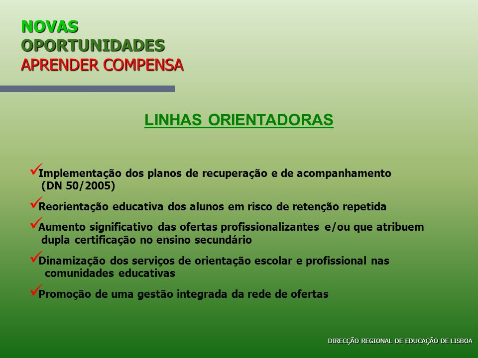 NOVAS OPORTUNIDADES APRENDER COMPENSA Direcção Regional de Educação de Lisboa Cursos de Educação e Formação Em 2005/2006, as saídas profissionais mais escolhidas, foram Em 2005/2006, as saídas profissionais mais escolhidas, foram: Empregado Comercial - 28 Cursos Empregado/Assistente Administrativo - 28 Cursos Operador de Informática - 28 Cursos Electricista de Instalações - 24 Cursos Acompanhante de Crianças - 16 Cursos Jardineiro - 9 Cursos Marceneiro - 5 Cursos Mecânico Auto - 5 Cursos Operador de Pré-Impressão - 5 Cursos Operador de Instalação e Reparação de Computadores - 5 Cursos DIRECÇÃO REGIONAL DE EDUCAÇÃO DE LISBOA