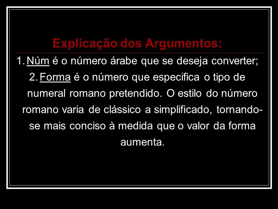 Explicação dos Argumentos: 1.Núm é o número árabe que se deseja converter; 2.Forma é o número que especifica o tipo de numeral romano pretendido.