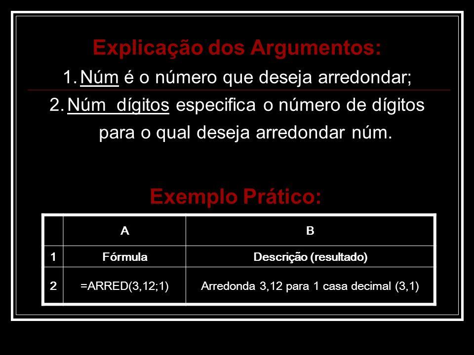 Explicação dos Argumentos: 1.Núm é o número que deseja arredondar; 2.Núm_dígitos especifica o número de dígitos para o qual deseja arredondar núm.