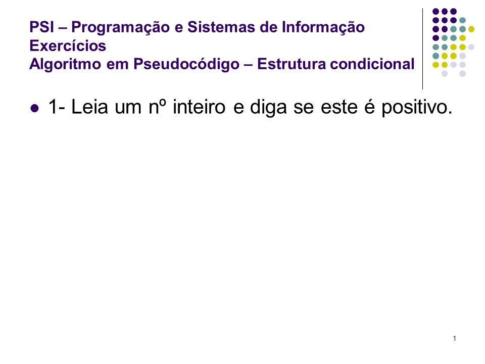2 PSI – Programação e Sistemas de Informação Exercícios Algoritmo em Pseudocódigo – Estrutura condicional 2 - Leia um nº inteiro e diga se este é positivo ou negativo.