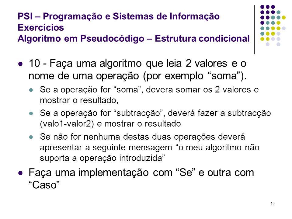 10 PSI – Programação e Sistemas de Informação Exercícios Algoritmo em Pseudocódigo – Estrutura condicional 10 - Faça uma algoritmo que leia 2 valores
