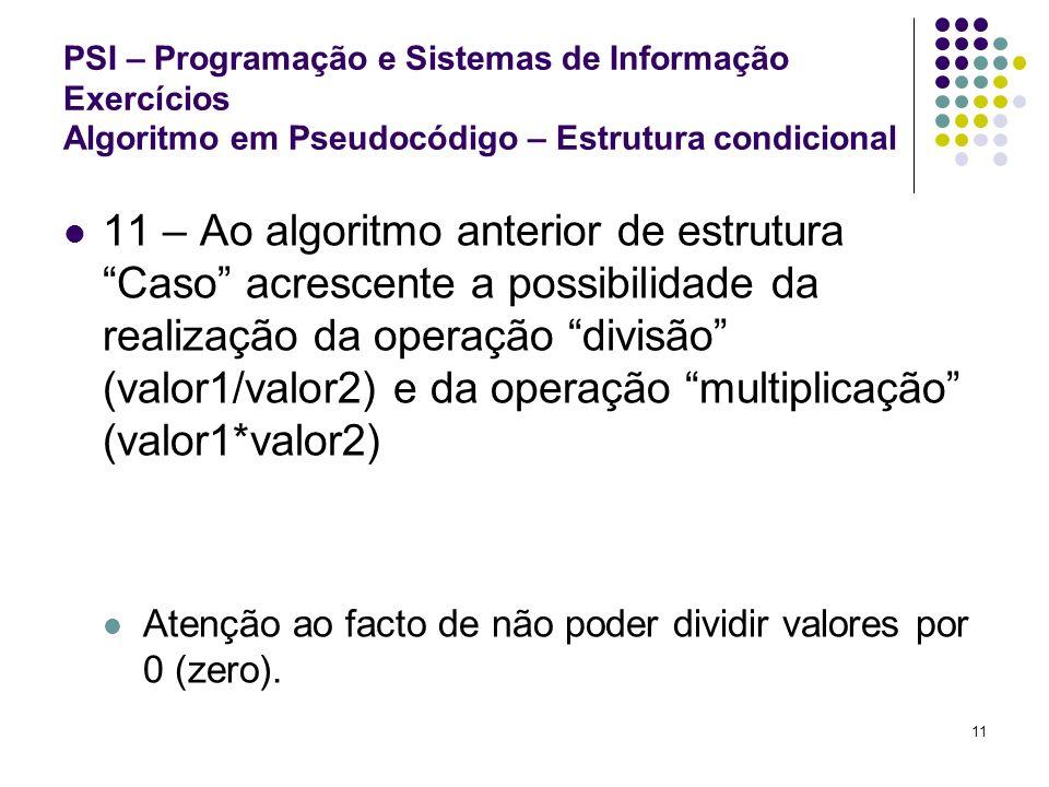 11 PSI – Programação e Sistemas de Informação Exercícios Algoritmo em Pseudocódigo – Estrutura condicional 11 – Ao algoritmo anterior de estrutura Cas