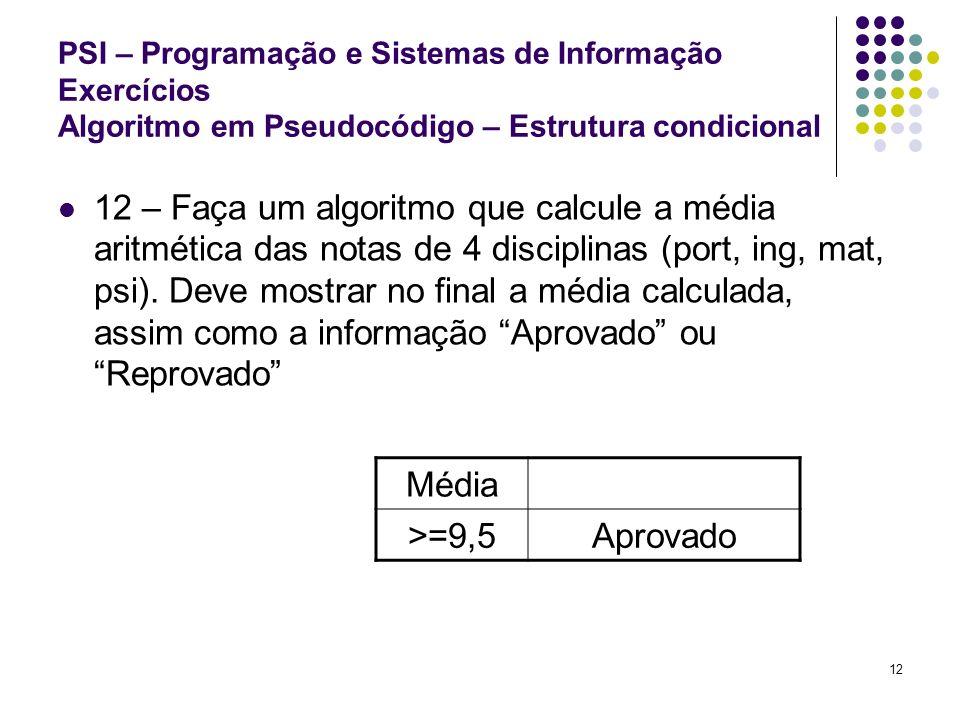 12 PSI – Programação e Sistemas de Informação Exercícios Algoritmo em Pseudocódigo – Estrutura condicional 12 – Faça um algoritmo que calcule a média