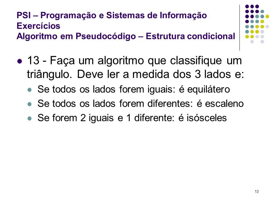 13 PSI – Programação e Sistemas de Informação Exercícios Algoritmo em Pseudocódigo – Estrutura condicional 13 - Faça um algoritmo que classifique um t