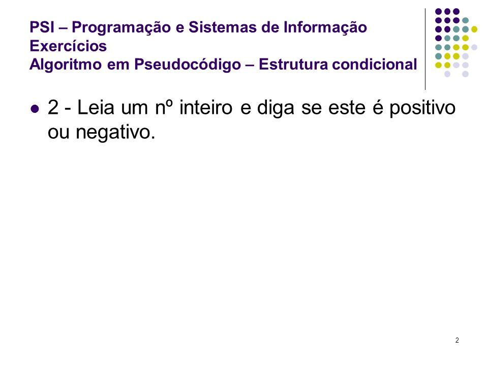 3 PSI – Programação e Sistemas de Informação Exercícios Algoritmo em Pseudocódigo – Estrutura condicional 3 - Leia um nº inteiro e diga se este é positivo, negativo ou neutro (0).