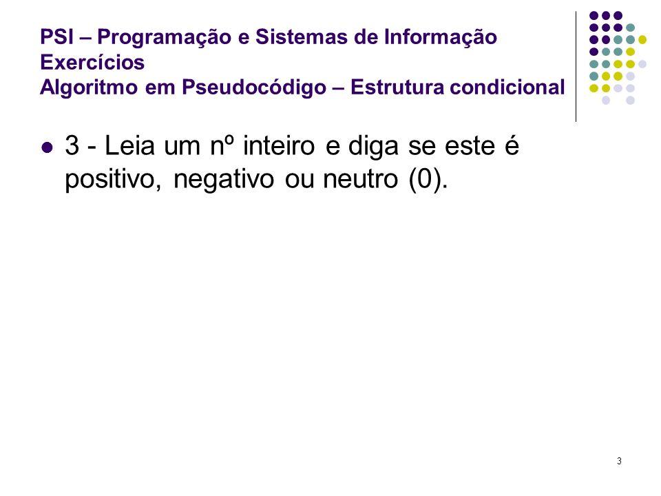 3 PSI – Programação e Sistemas de Informação Exercícios Algoritmo em Pseudocódigo – Estrutura condicional 3 - Leia um nº inteiro e diga se este é posi