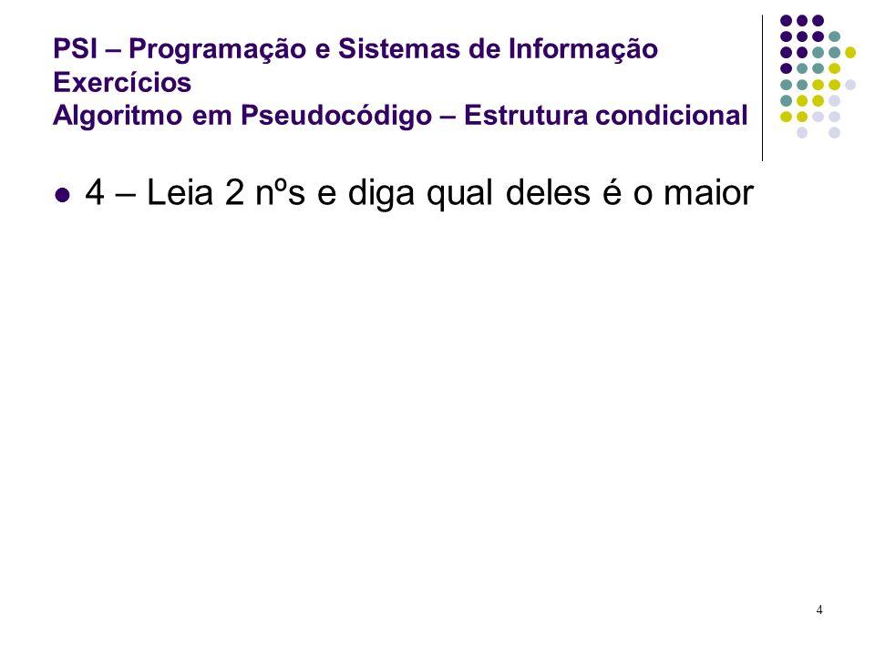 5 PSI – Programação e Sistemas de Informação Exercícios Algoritmo em Pseudocódigo – Estrutura condicional 5 - Leia 2 nºs e mostre o resultado da divisão se for possível Nota: impossível dividir por 0 – divisor tem de ser diferente de 0.