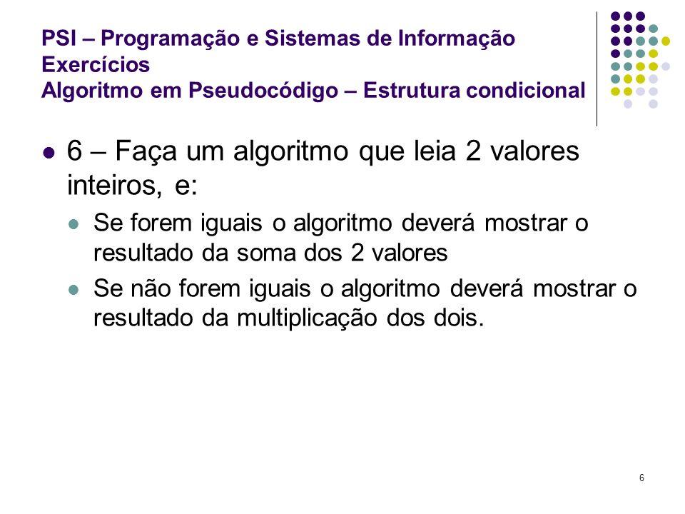 6 PSI – Programação e Sistemas de Informação Exercícios Algoritmo em Pseudocódigo – Estrutura condicional 6 – Faça um algoritmo que leia 2 valores int