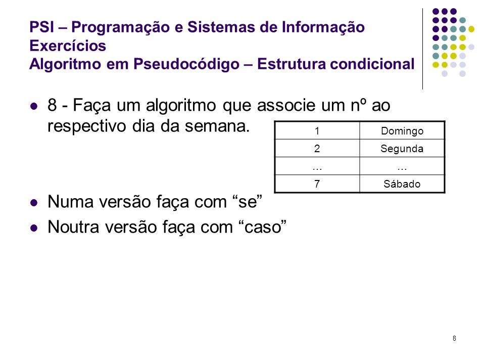 9 PSI – Programação e Sistemas de Informação Exercícios Algoritmo em Pseudocódigo – Estrutura condicional 9 - Faça um algoritmo que leia 2 valores.
