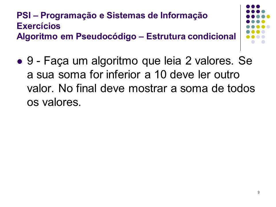 10 PSI – Programação e Sistemas de Informação Exercícios Algoritmo em Pseudocódigo – Estrutura condicional 10 - Faça uma algoritmo que leia 2 valores e o nome de uma operação (por exemplo soma).