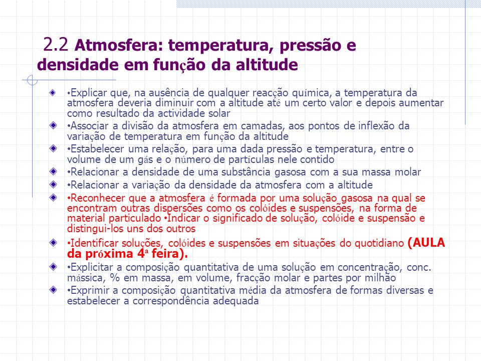2.2 Atmosfera: temperatura, pressão e densidade em fun ç ão da altitude Explicar que, na ausência de qualquer reac ç ão qu í mica, a temperatura da atmosfera deveria diminuir com a altitude at é um certo valor e depois aumentar como resultado da actividade solar Associar a divisão da atmosfera em camadas, aos pontos de inflexão da varia ç ão de temperatura em fun ç ão da altitude Estabelecer uma rela ç ão, para uma dada pressão e temperatura, entre o volume de um g á s e o n ú mero de part í culas nele contido Relacionar a densidade de uma substância gasosa com a sua massa molar Relacionar a varia ç ão da densidade da atmosfera com a altitude Reconhecer que a atmosfera é formada por uma solu ç ão gasosa na qual se encontram outras dispersões como os col ó ides e suspensões, na forma de material particulado Indicar o significado de solu ç ão, col ó ide e suspensão e distingui-los uns dos outros Identificar solu ç ões, col ó ides e suspensões em situa ç ões do quotidiano (AULA da pr ó xima 4 ª feira).