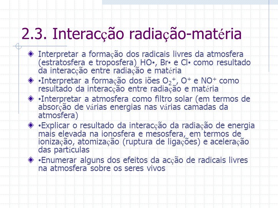 2.3. Interac ç ão radia ç ão-mat é ria Interpretar a forma ç ão dos radicais livres da atmosfera (estratosfera e troposfera) HO, Br e Cl como resultad