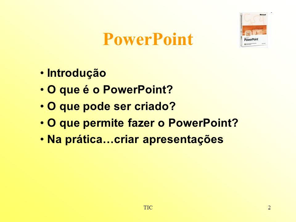 TIC2 PowerPoint Introdução O que é o PowerPoint? O que pode ser criado? O que permite fazer o PowerPoint? Na prática…criar apresentações