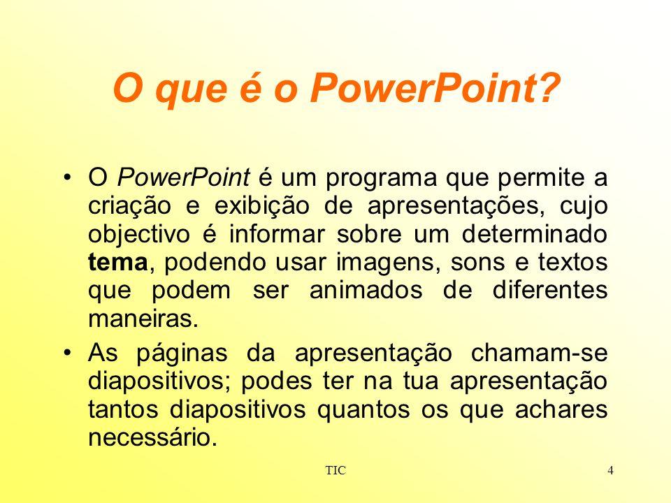 TIC4 O que é o PowerPoint? O PowerPoint é um programa que permite a criação e exibição de apresentações, cujo objectivo é informar sobre um determinad