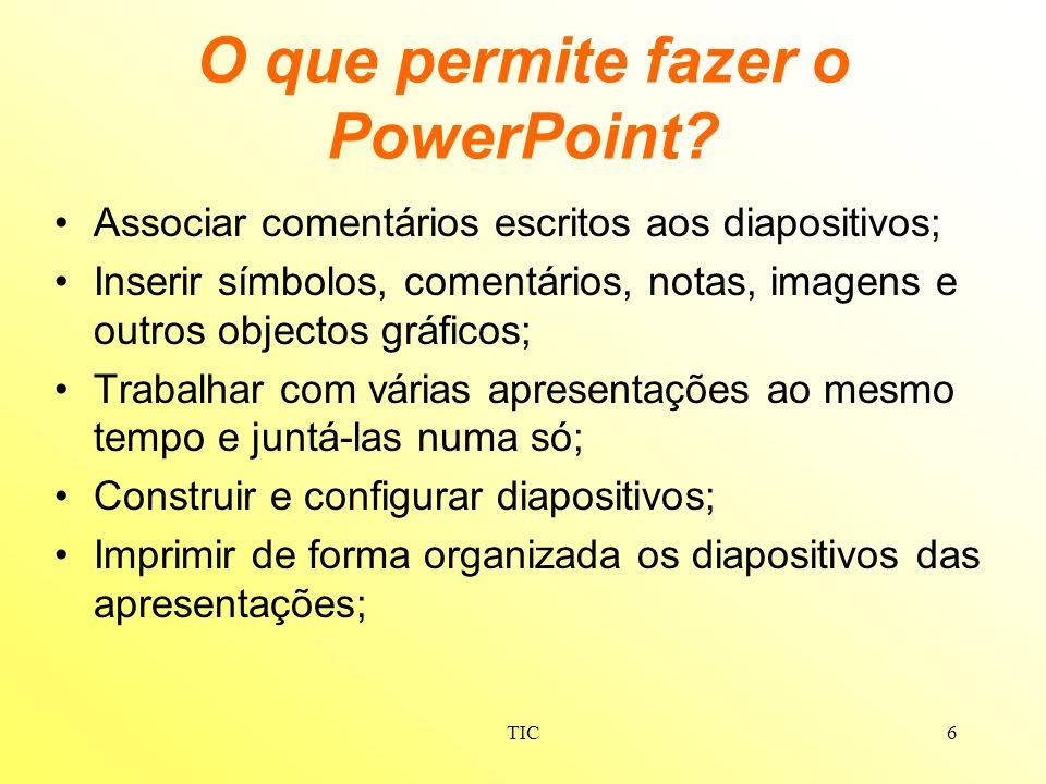 TIC6 O que permite fazer o PowerPoint? Associar comentários escritos aos diapositivos; Inserir símbolos, comentários, notas, imagens e outros objectos