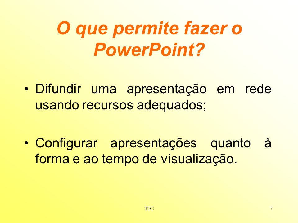 TIC7 O que permite fazer o PowerPoint? Difundir uma apresentação em rede usando recursos adequados; Configurar apresentações quanto à forma e ao tempo