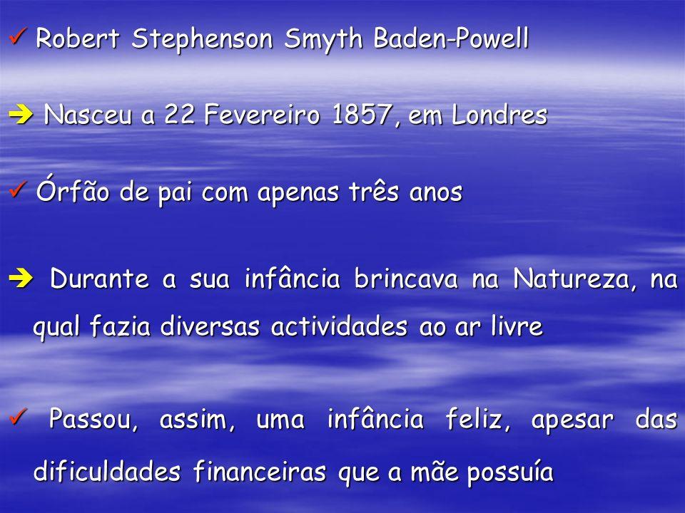Robert Stephenson Smyth Baden-Powell Robert Stephenson Smyth Baden-Powell Nasceu a 22 Fevereiro 1857, em Londres Nasceu a 22 Fevereiro 1857, em Londre