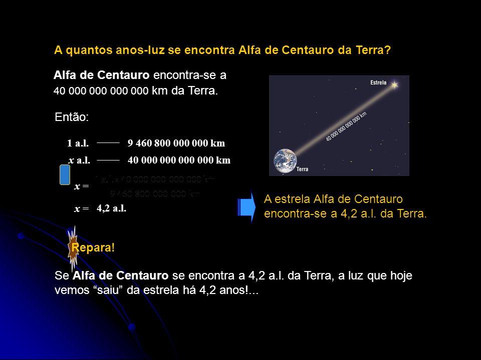 Repara! A quantos anos-luz se encontra Alfa de Centauro da Terra? Alfa de Centauro encontra-se a 40 000 000 000 000 km da Terra. Então: 1 a.l.9 460 80