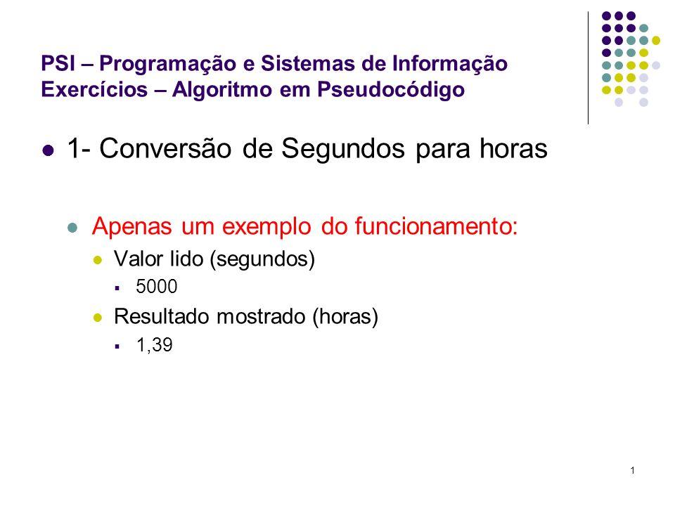 1 PSI – Programação e Sistemas de Informação Exercícios – Algoritmo em Pseudocódigo 1- Conversão de Segundos para horas Apenas um exemplo do funcionam